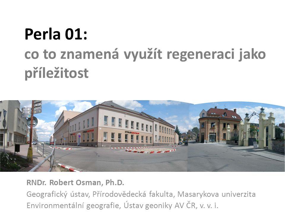 Perla 01: co to znamená využít regeneraci jako příležitost RNDr. Robert Osman, Ph.D. Geografický ústav, Přírodovědecká fakulta, Masarykova univerzita