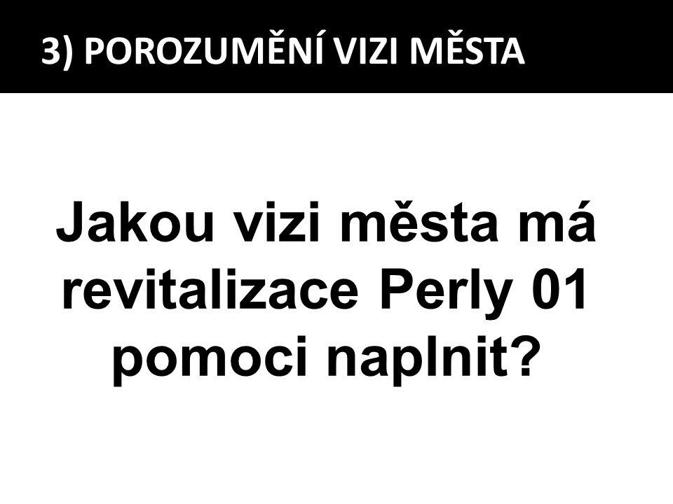 3) POROZUMĚNÍ VIZI MĚSTA Jakou vizi města má revitalizace Perly 01 pomoci naplnit?