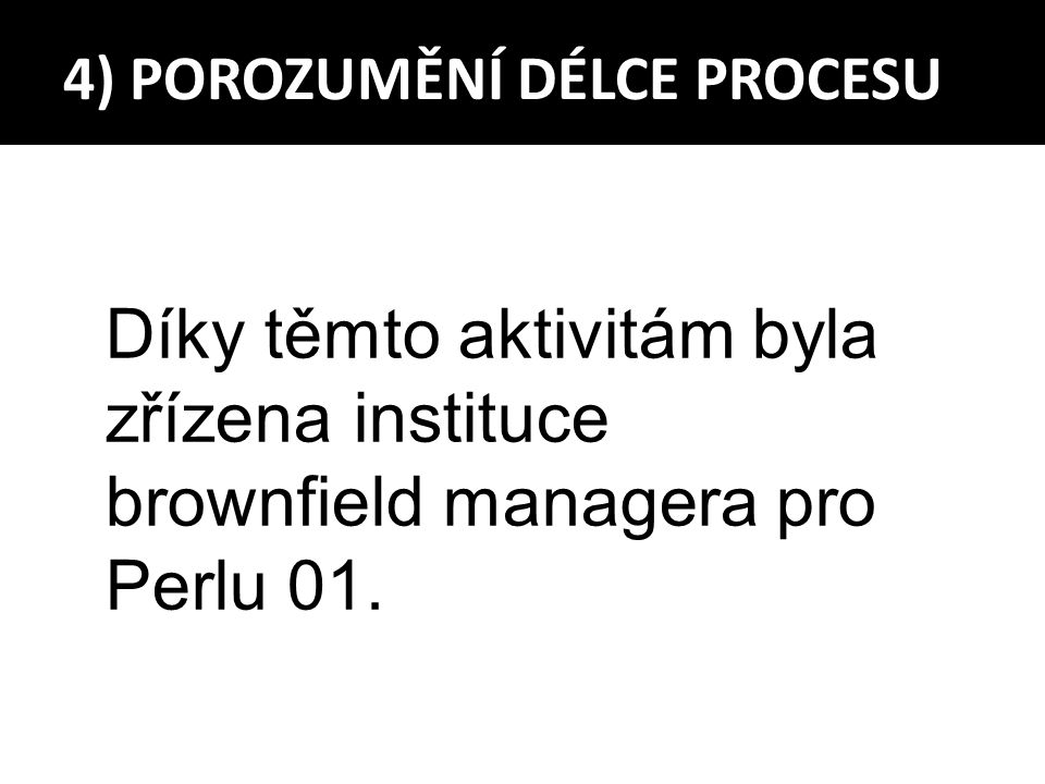Díky těmto aktivitám byla zřízena instituce brownfield managera pro Perlu 01. 4) POROZUMĚNÍ DÉLCE PROCESU