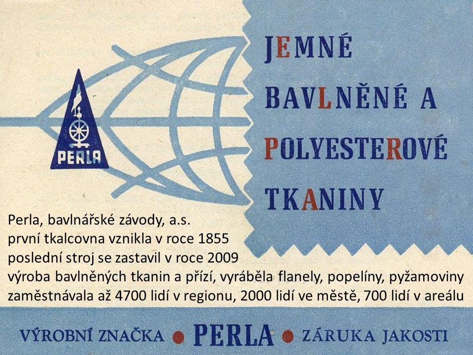 Perla 01 Perla, bavlnářské závody, a.s. první tkalcovna vznikla v roce 1855 poslední stroj se zastavil v roce 2009 výroba bavlněných tkanin a přízí, v