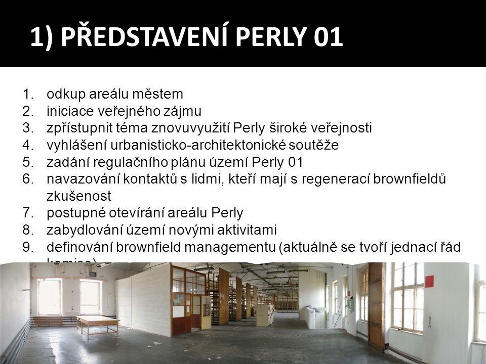 1) PŘEDSTAVENÍ PERLY 01 1.odkup areálu městem 2.iniciace veřejného zájmu 3.zpřístupnit téma znovuvyužití Perly široké veřejnosti 4.vyhlášení urbanisticko-architektonické soutěže 5.zadání regulačního plánu území Perly 01 6.navazování kontaktů s lidmi, kteří mají s regenerací brownfieldů zkušenost 7.postupné otevírání areálu Perly 8.zabydlování území novými aktivitami 9.definování brownfield managementu (aktuálně se tvoří jednací řád komise)