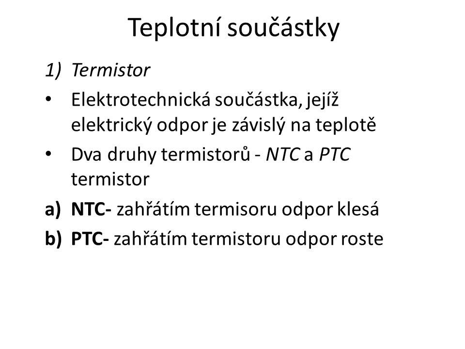 Teplotní součástky 1)Termistor Elektrotechnická součástka, jejíž elektrický odpor je závislý na teplotě Dva druhy termistorů - NTC a PTC termistor a)NTC- zahřátím termisoru odpor klesá b)PTC- zahřátím termistoru odpor roste