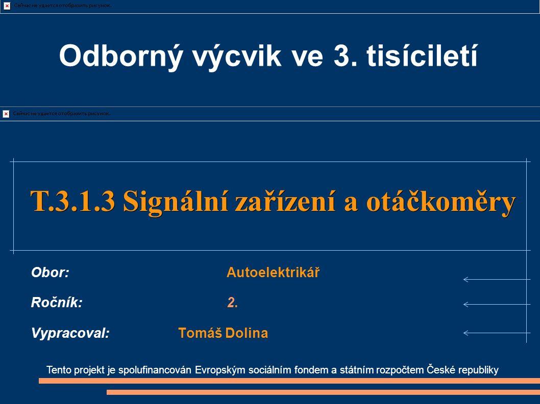 Tento projekt je spolufinancován Evropským sociálním fondem a státním rozpočtem České republiky T.3.1.3 Signální zařízení a otáčkoměry T.3.1.3 Signální zařízení a otáčkoměry Obor:Autoelektrikář Ročník:2.