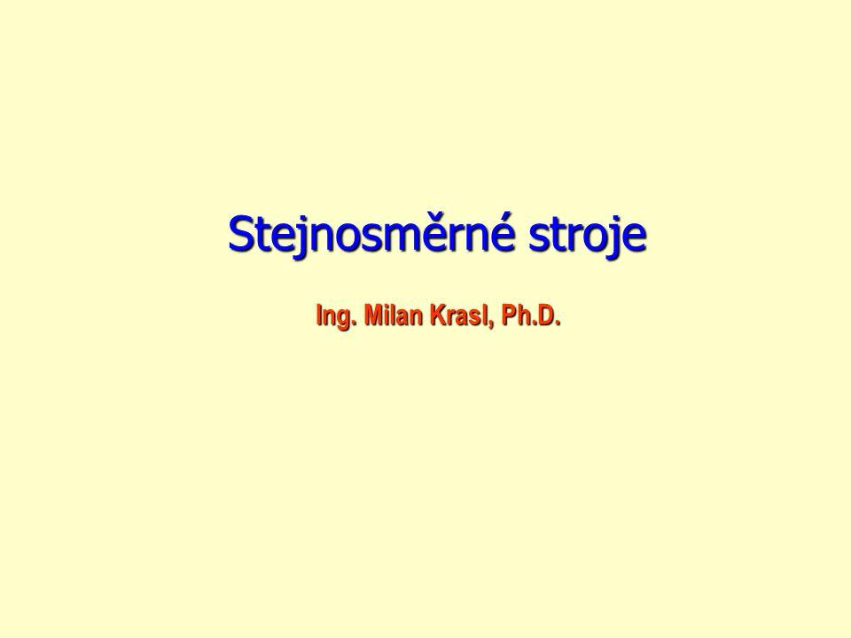 Ing. Milan Krasl, Ph.D. Ing. Milan Krasl, Ph.D. Stejnosměrné stroje Stejnosměrné stroje
