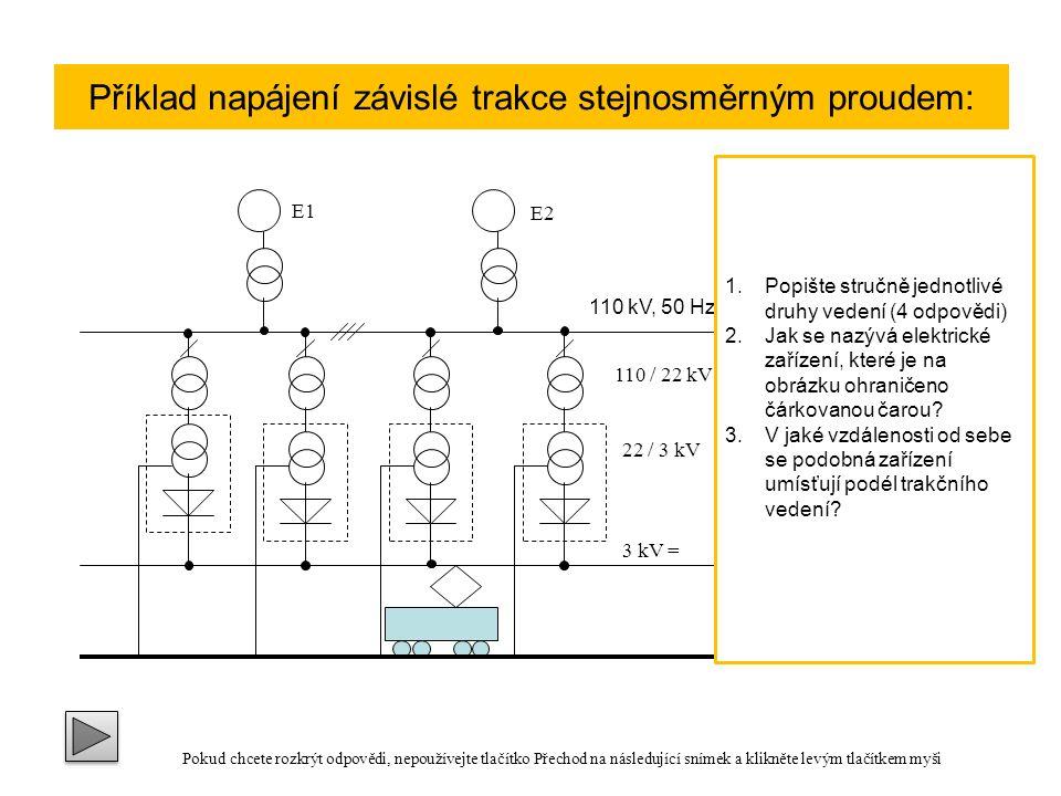 110 kV, 50 Hz 22 / 3 kV 3 kV = 110 / 22 kV E1 E2 Druhy vedení: Přívodní vedení je společný název pro části trakčního vedení, které mají napětí trakční soustavy Trolejové vedení je část přívodního vedení, které slouží k bezprostřednímu napájení elektrických hnacích vozidel Zpětné vedení je souhrnný název části trakčního vedení vedoucího proud zpět ke zdroji Kolejnicové vedení je část zpětného vedení vytvořená vodivě propojenými kolejnicemi Příklad napájení závislé trakce stejnosměrným proudem: 1.Popište stručně jednotlivé druhy vedení (4 odpovědi) 2.Jak se nazývá elektrické zařízení, které je na obrázku ohraničeno čárkovanou čarou.
