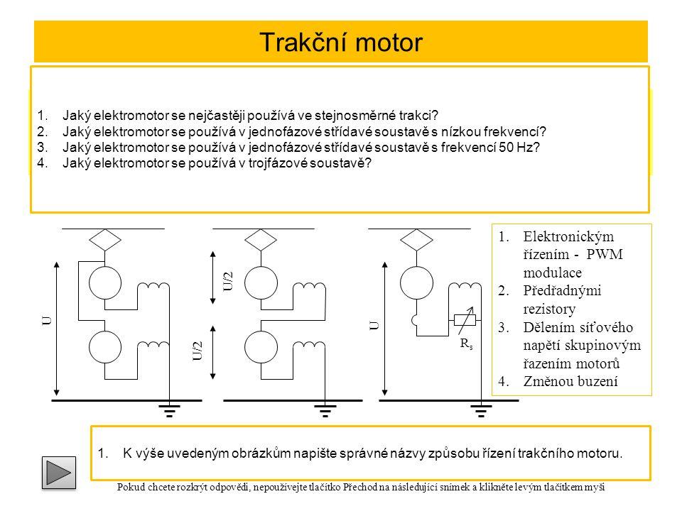 Trakční motor Ve stejnosměrné trakci se používá motor se sériovým buzením a s komutačními póly V jednofázové soustavě s nízkou frekvencí se používá jednofázový komutátorový motor se smíšeným buzením V jednofázové soustavě s frekvencí 50 Hz se používají jednofázové sériové komutátorové motory, případně asynchronní motory s rozběhovým vinutím V trojfázové soustavě se používají asynchronní motory s přepínáním počtu pólů U U/2 Spouštění a řízení otáček trakčních motorů: U RsRs Skupinové řazení elektromotorůŘízení změnou buzení 1.Elektronickým řízením - PWM modulace 2.Předřadnými rezistory 3.Dělením síťového napětí skupinovým řazením motorů 4.Změnou buzení 1.Jaký elektromotor se nejčastěji používá ve stejnosměrné trakci.