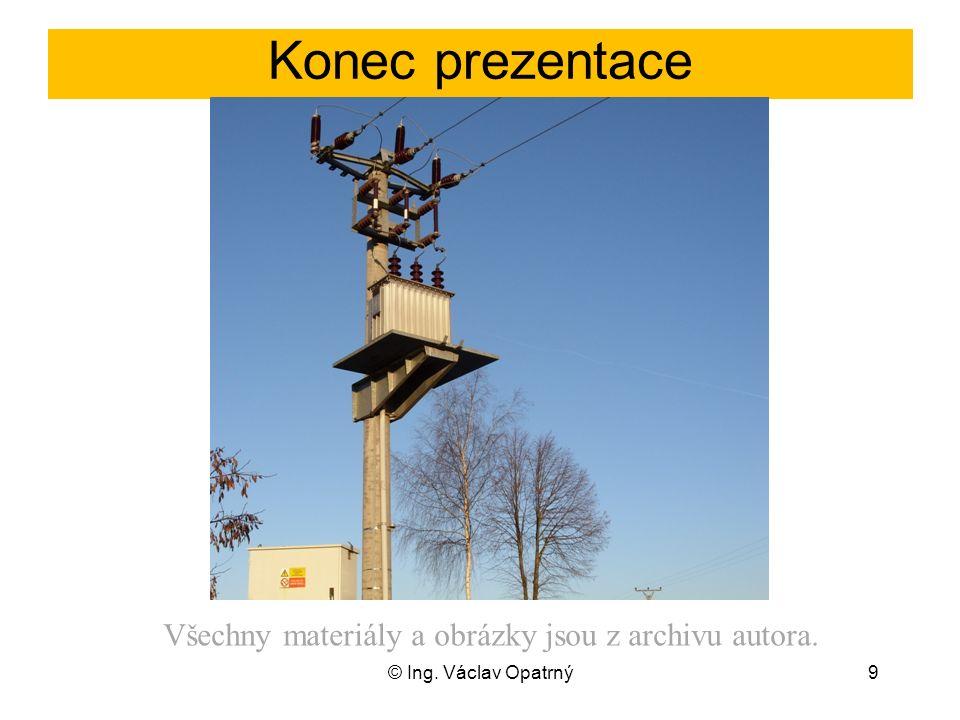Konec prezentace © Ing. Václav Opatrný9 Všechny materiály a obrázky jsou z archivu autora.