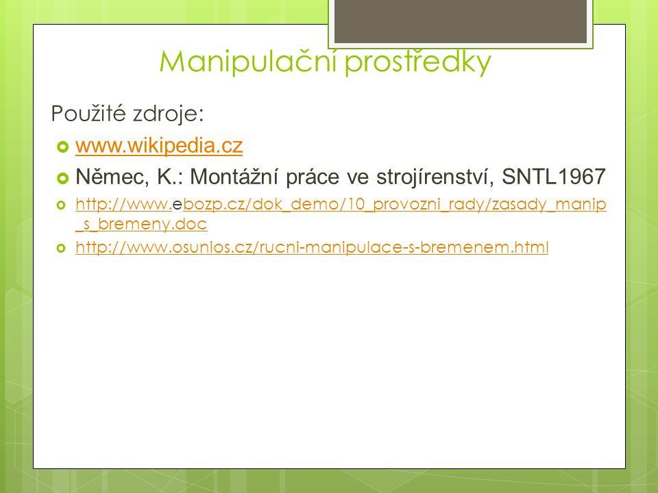 Použité zdroje:  www.wikipedia.cz www.wikipedia.cz  Němec, K.: Montážní práce ve strojírenství, SNTL1967  http://www.ebozp.cz/dok_demo/10_provozni_rady/zasady_manip _s_bremeny.doc http://www.bozp.cz/dok_demo/10_provozni_rady/zasady_manip _s_bremeny.doc  http://www.osunios.cz/rucni-manipulace-s-bremenem.html http://www.osunios.cz/rucni-manipulace-s-bremenem.html Manipulační prostředky