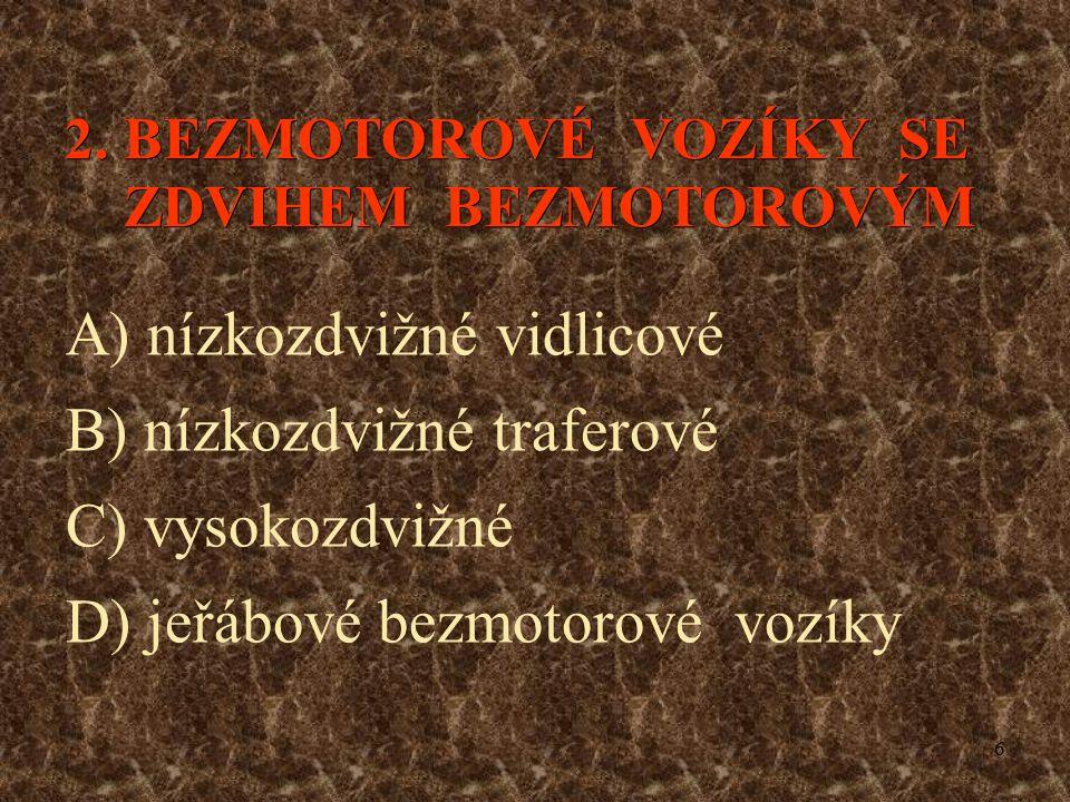 6 2. BEZMOTOROVÉ VOZÍKY SE ZDVIHEM BEZMOTOROVÝM A) nízkozdvižné vidlicové B) nízkozdvižné traferové C) vysokozdvižné D) jeřábové bezmotorové vozíky