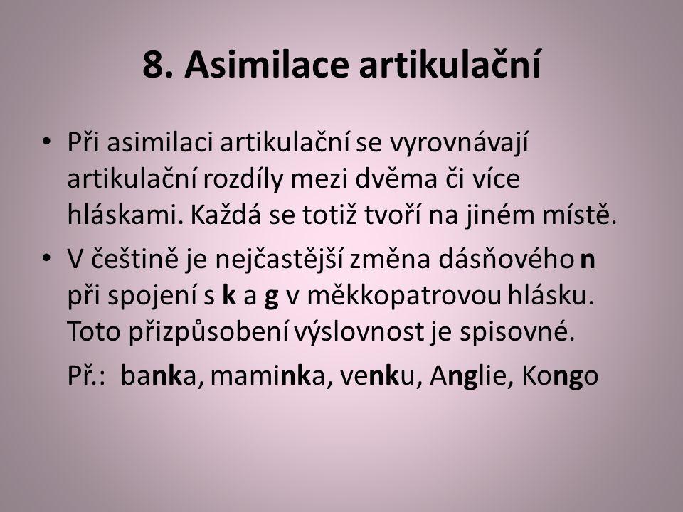 8. Asimilace artikulační Při asimilaci artikulační se vyrovnávají artikulační rozdíly mezi dvěma či více hláskami. Každá se totiž tvoří na jiném místě