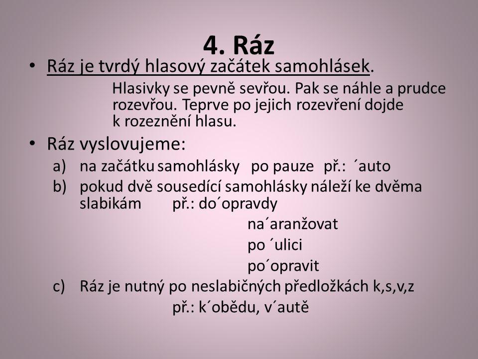 4. Ráz Ráz je tvrdý hlasový začátek samohlásek. Hlasivky se pevně sevřou.