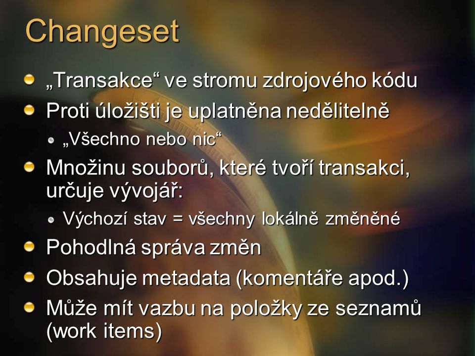 """Changeset """"Transakce ve stromu zdrojového kódu Proti úložišti je uplatněna nedělitelně """"Všechno nebo nic Množinu souborů, které tvoří transakci, určuje vývojář: Výchozí stav = všechny lokálně změněné Pohodlná správa změn Obsahuje metadata (komentáře apod.) Může mít vazbu na položky ze seznamů (work items)"""
