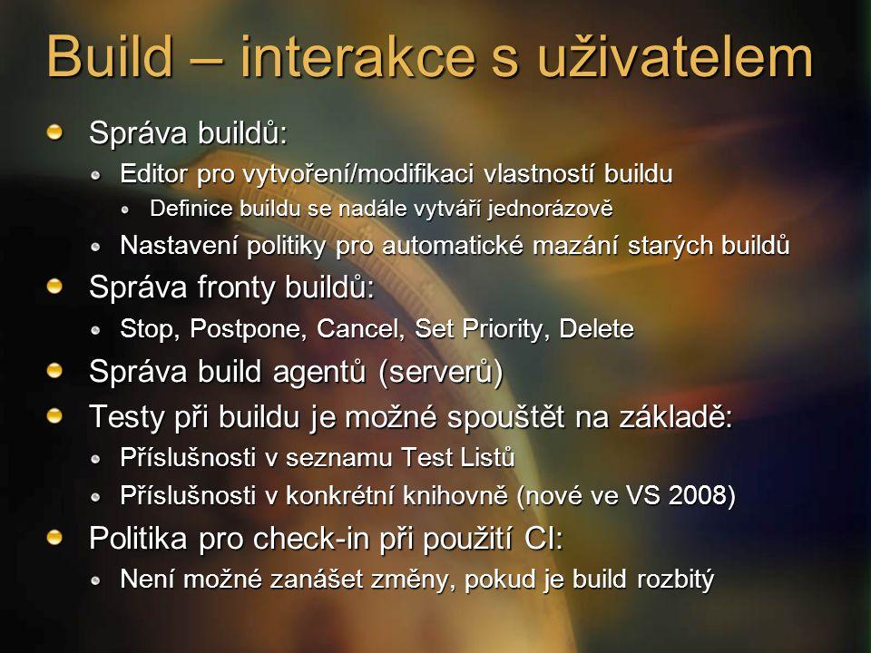 Build – interakce s uživatelem Správa buildů: Editor pro vytvoření/modifikaci vlastností buildu Definice buildu se nadále vytváří jednorázově Nastavení politiky pro automatické mazání starých buildů Správa fronty buildů: Stop, Postpone, Cancel, Set Priority, Delete Správa build agentů (serverů) Testy při buildu je možné spouštět na základě: Příslušnosti v seznamu Test Listů Příslušnosti v konkrétní knihovně (nové ve VS 2008) Politika pro check-in při použití CI: Není možné zanášet změny, pokud je build rozbitý