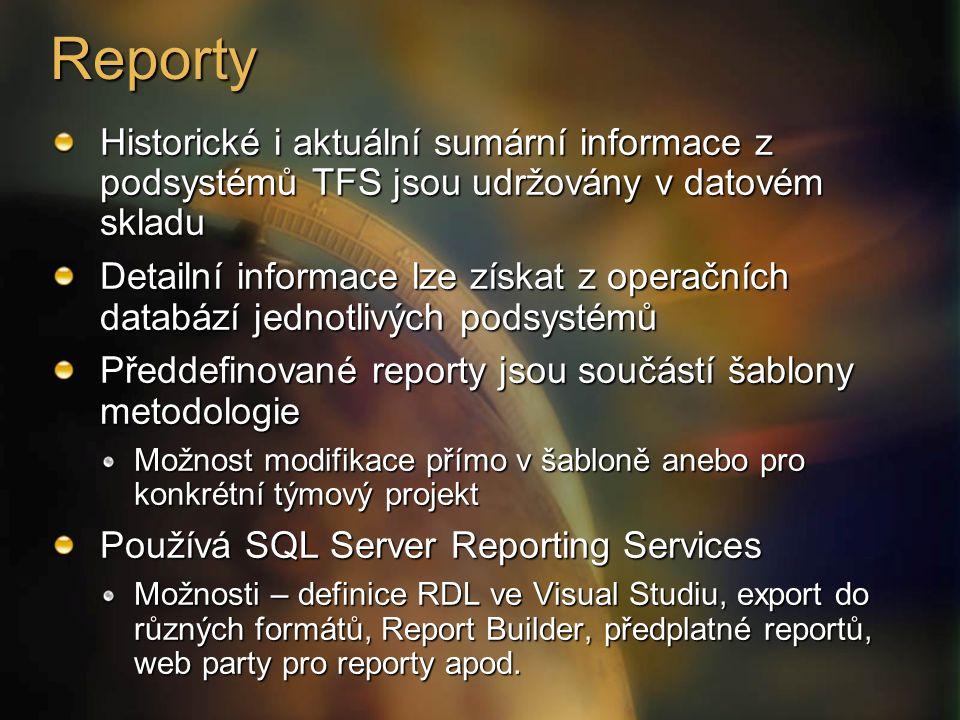 Reporty Historické i aktuální sumární informace z podsystémů TFS jsou udržovány v datovém skladu Detailní informace lze získat z operačních databází jednotlivých podsystémů Předdefinované reporty jsou součástí šablony metodologie Možnost modifikace přímo v šabloně anebo pro konkrétní týmový projekt Používá SQL Server Reporting Services Možnosti – definice RDL ve Visual Studiu, export do různých formátů, Report Builder, předplatné reportů, web party pro reporty apod.