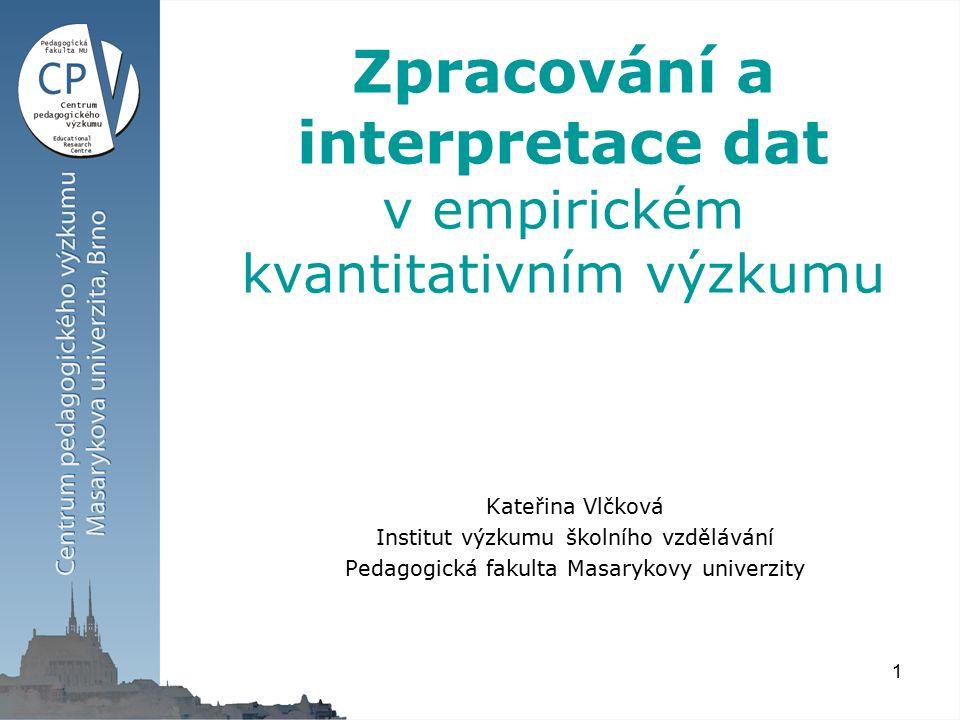 1 Zpracování a interpretace dat v empirickém kvantitativním výzkumu Kateřina Vlčková Institut výzkumu školního vzdělávání Pedagogická fakulta Masarykovy univerzity