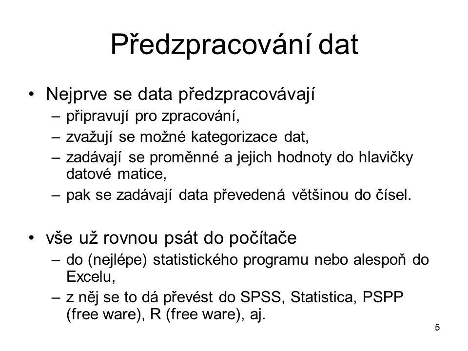 5 Předzpracování dat Nejprve se data předzpracovávají –připravují pro zpracování, –zvažují se možné kategorizace dat, –zadávají se proměnné a jejich hodnoty do hlavičky datové matice, –pak se zadávají data převedená většinou do čísel.