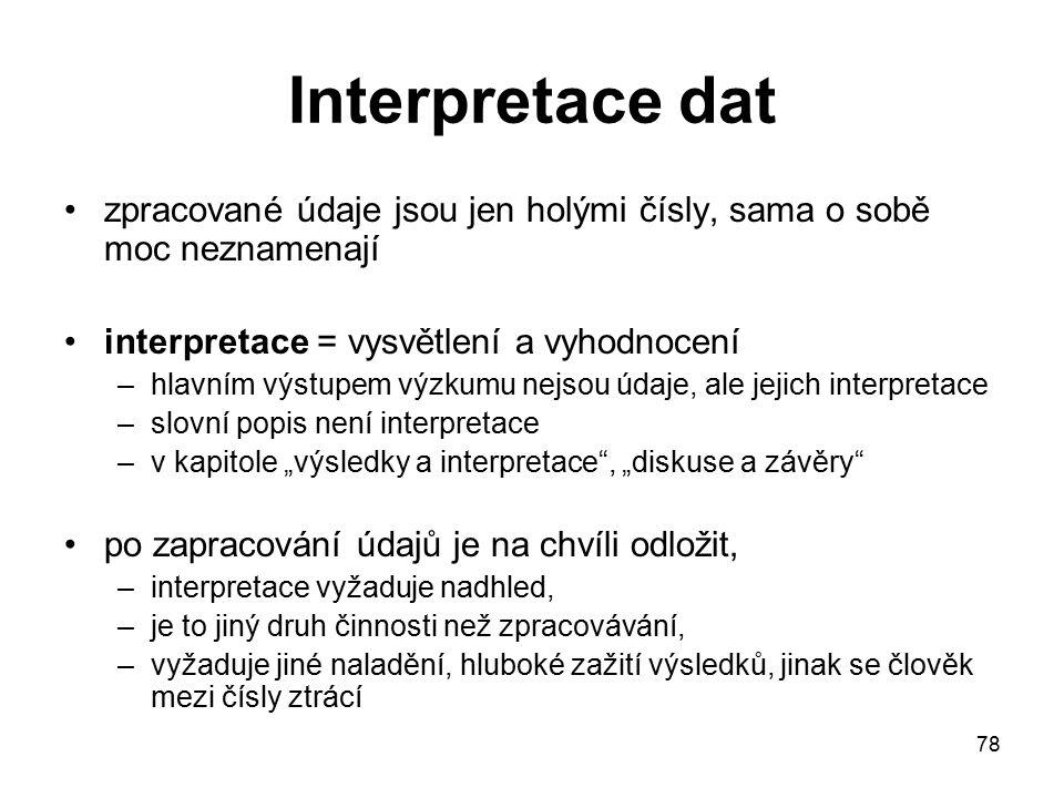 """78 Interpretace dat zpracované údaje jsou jen holými čísly, sama o sobě moc neznamenají interpretace = vysvětlení a vyhodnocení –hlavním výstupem výzkumu nejsou údaje, ale jejich interpretace –slovní popis není interpretace –v kapitole """"výsledky a interpretace , """"diskuse a závěry po zapracování údajů je na chvíli odložit, –interpretace vyžaduje nadhled, –je to jiný druh činnosti než zpracovávání, –vyžaduje jiné naladění, hluboké zažití výsledků, jinak se člověk mezi čísly ztrácí"""