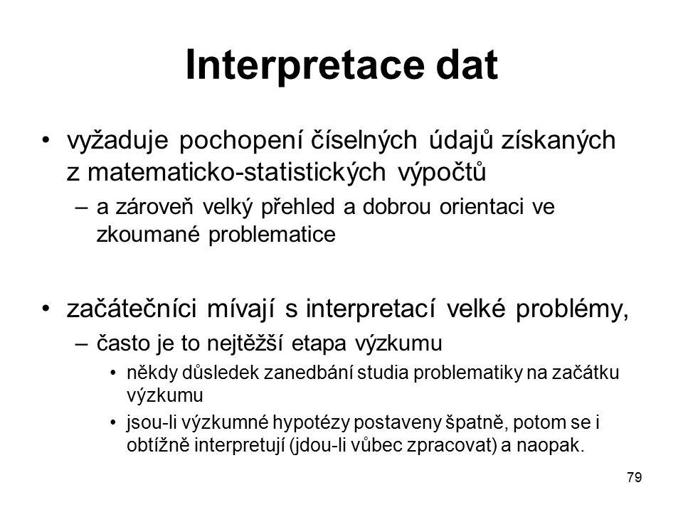 79 Interpretace dat vyžaduje pochopení číselných údajů získaných z matematicko-statistických výpočtů –a zároveň velký přehled a dobrou orientaci ve zkoumané problematice začátečníci mívají s interpretací velké problémy, –často je to nejtěžší etapa výzkumu někdy důsledek zanedbání studia problematiky na začátku výzkumu jsou-li výzkumné hypotézy postaveny špatně, potom se i obtížně interpretují (jdou-li vůbec zpracovat) a naopak.