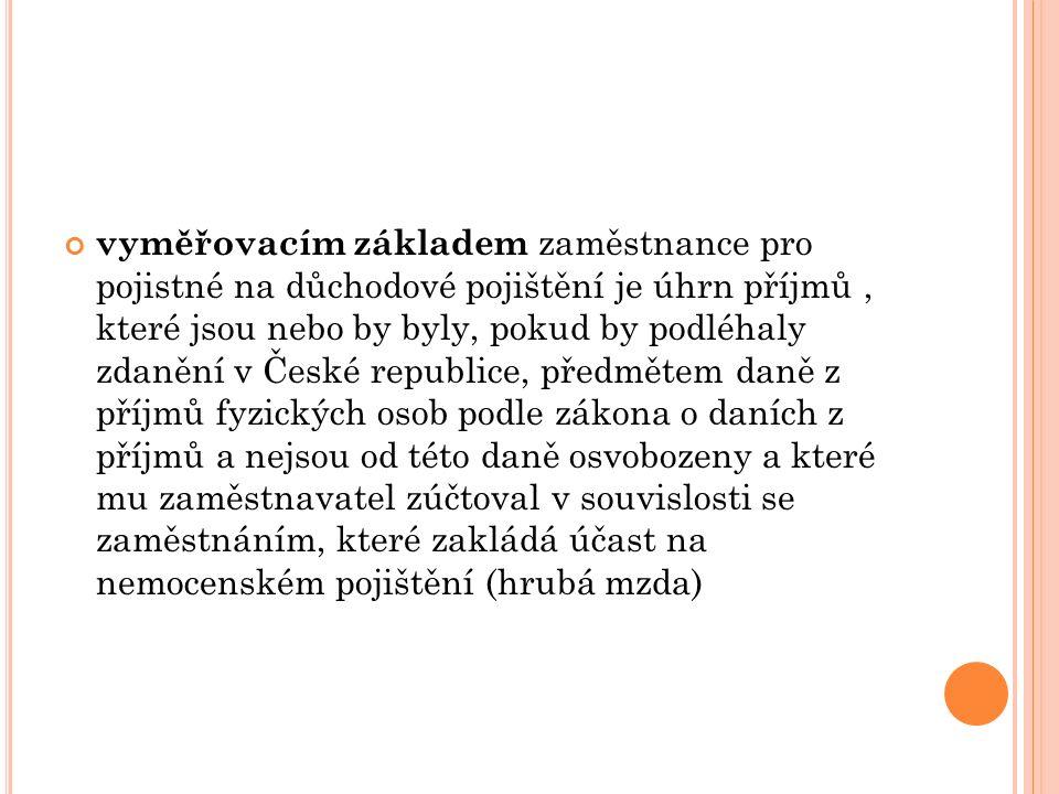 vyměřovacím základem zaměstnance pro pojistné na důchodové pojištění je úhrn příjmů, které jsou nebo by byly, pokud by podléhaly zdanění v České republice, předmětem daně z příjmů fyzických osob podle zákona o daních z příjmů a nejsou od této daně osvobozeny a které mu zaměstnavatel zúčtoval v souvislosti se zaměstnáním, které zakládá účast na nemocenském pojištění (hrubá mzda)
