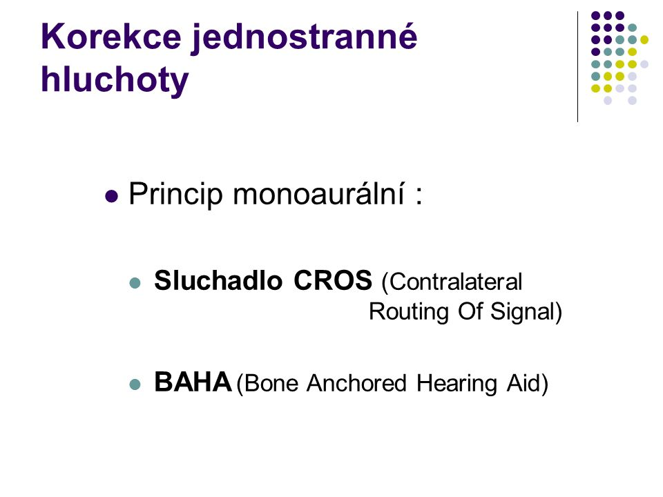 Korekce jednostranné hluchoty Princip monoaurální : Sluchadlo CROS (Contralateral Routing Of Signal) BAHA (Bone Anchored Hearing Aid)