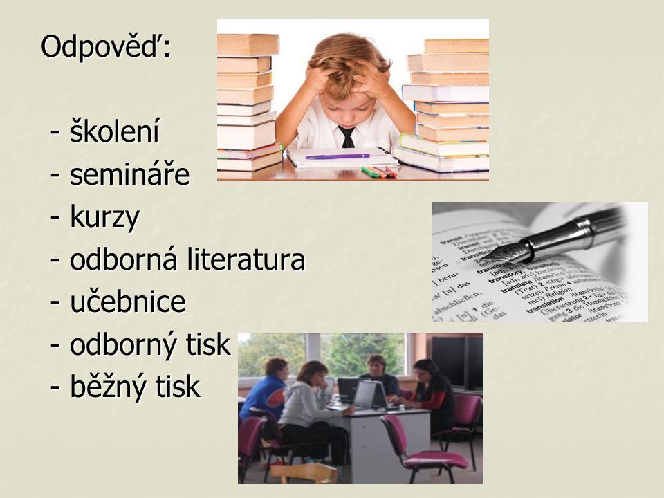 Odpověď: - školení - školení - semináře - semináře - kurzy - kurzy - odborná literatura - odborná literatura - učebnice - učebnice - odborný tisk - odborný tisk - běžný tisk - běžný tisk