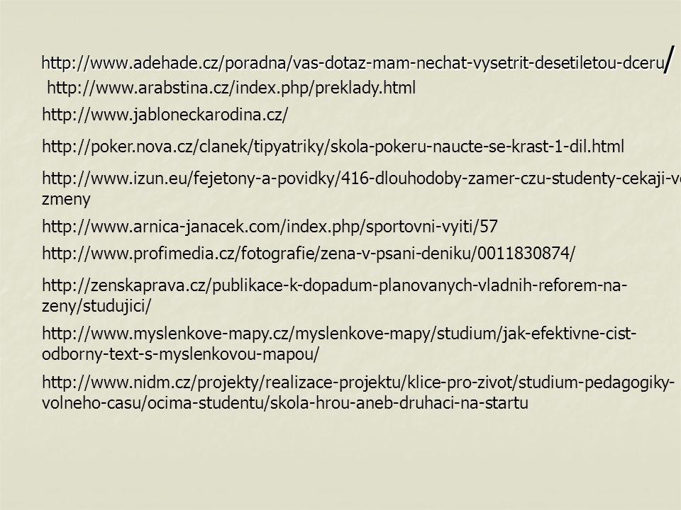 http://www.adehade.cz/poradna/vas-dotaz-mam-nechat-vysetrit-desetiletou-dceru / http://www.jabloneckarodina.cz/ http://poker.nova.cz/clanek/tipyatriky/skola-pokeru-naucte-se-krast-1-dil.html http://www.izun.eu/fejetony-a-povidky/416-dlouhodoby-zamer-czu-studenty-cekaji-velke- zmeny http://www.arnica-janacek.com/index.php/sportovni-vyiti/57 http://www.profimedia.cz/fotografie/zena-v-psani-deniku/0011830874/ http://zenskaprava.cz/publikace-k-dopadum-planovanych-vladnih-reforem-na- zeny/studujici/ http://www.myslenkove-mapy.cz/myslenkove-mapy/studium/jak-efektivne-cist- odborny-text-s-myslenkovou-mapou/ http://www.nidm.cz/projekty/realizace-projektu/klice-pro-zivot/studium-pedagogiky- volneho-casu/ocima-studentu/skola-hrou-aneb-druhaci-na-startu http://www.arabstina.cz/index.php/preklady.html