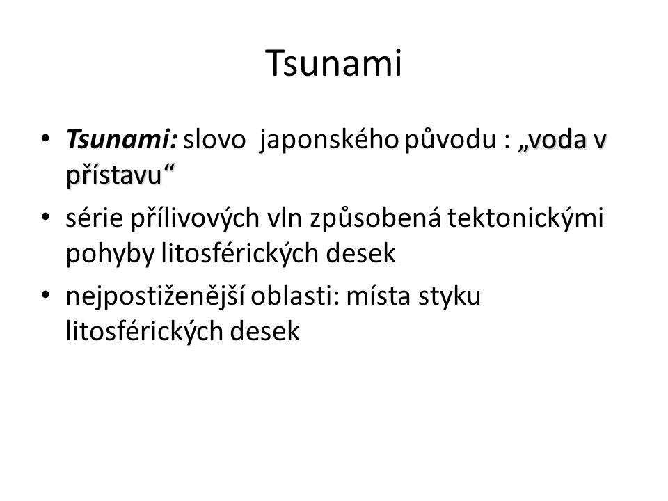 """Tsunami """"voda v přístavu Tsunami: slovo japonského původu : """"voda v přístavu série přílivových vln způsobená tektonickými pohyby litosférických desek nejpostiženější oblasti: místa styku litosférických desek"""