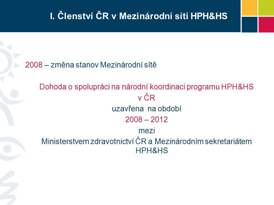 I. Členství ČR v Mezinárodní síti HPH&HS 2008 – změna stanov Mezinárodní sítě Dohoda o spolupráci na národní koordinaci programu HPH&HS v ČR uzavřena