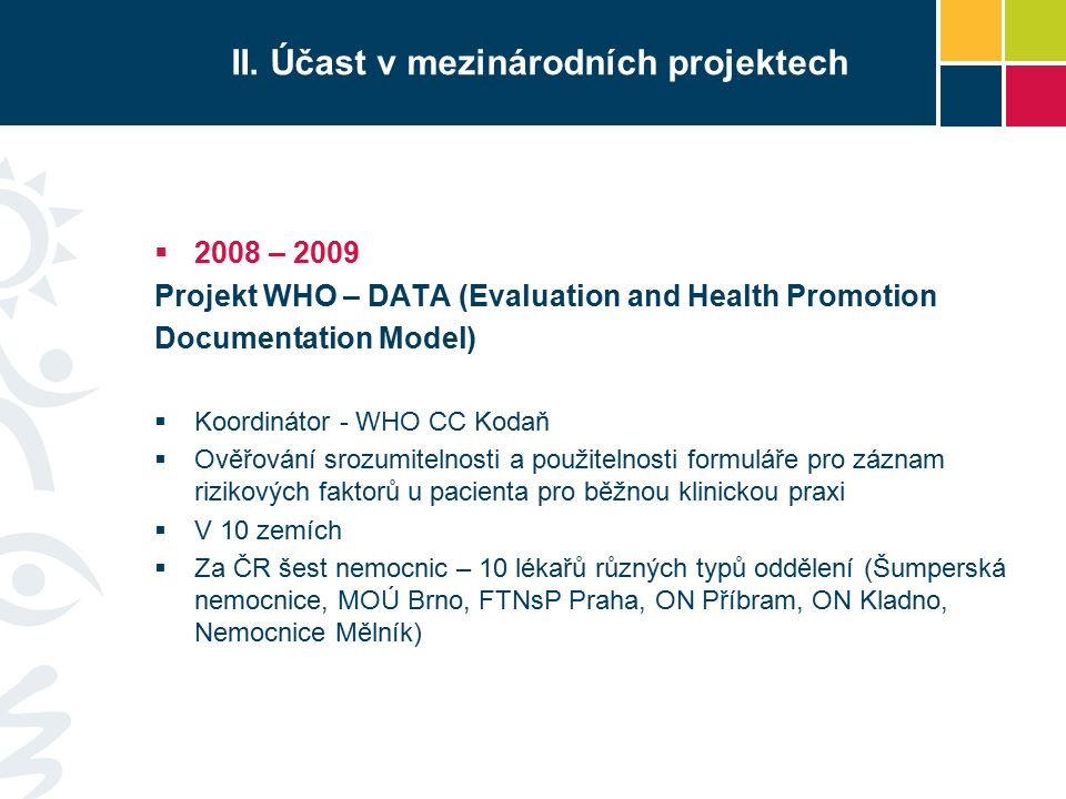 II. Účast v mezinárodních projektech  2008 – 2009 Projekt WHO – DATA (Evaluation and Health Promotion Documentation Model)  Koordinátor - WHO CC Kod