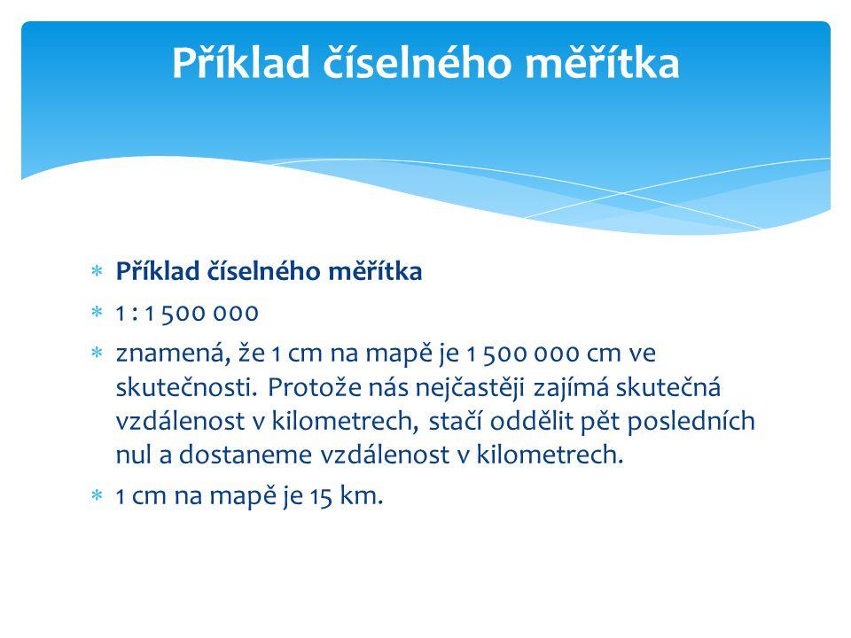  Příklad číselného měřítka  1 : 1 500 000  znamená, že 1 cm na mapě je 1 500 000 cm ve skutečnosti.
