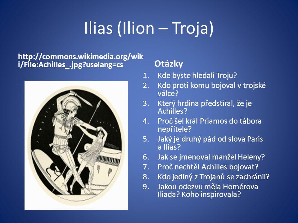 Ilias (Ilion – Troja) http://commons.wikimedia.org/wik i/File:Achilles_.jpg?uselang=cs Otázky 1.Kde byste hledali Troju? 2.Kdo proti komu bojoval v tr