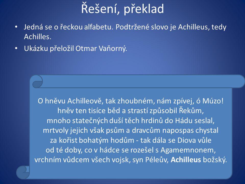 Řešení, překlad Jedná se o řeckou alfabetu. Podtržené slovo je Achilleus, tedy Achilles. Ukázku přeložil Otmar Vaňorný. O hněvu Achilleově, tak zhoubn