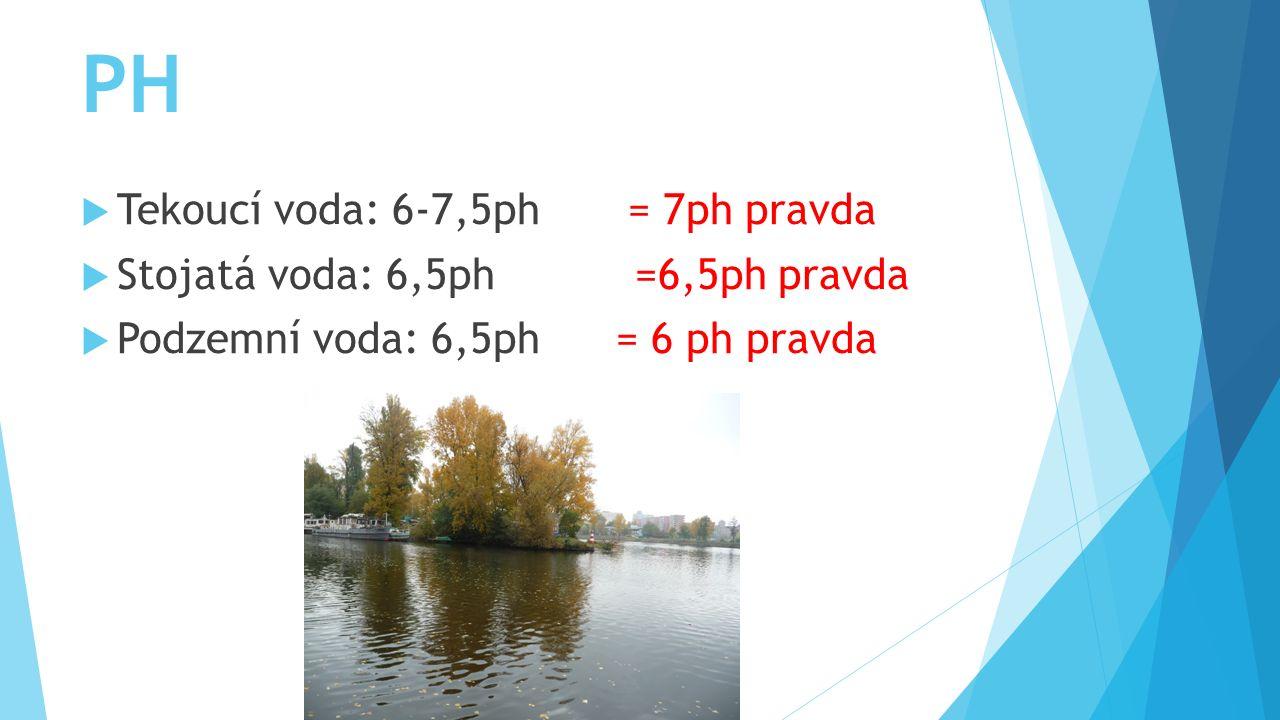 PH  Tekoucí voda: 6-7,5ph = 7ph pravda  Stojatá voda: 6,5ph =6,5ph pravda  Podzemní voda: 6,5ph = 6 ph pravda