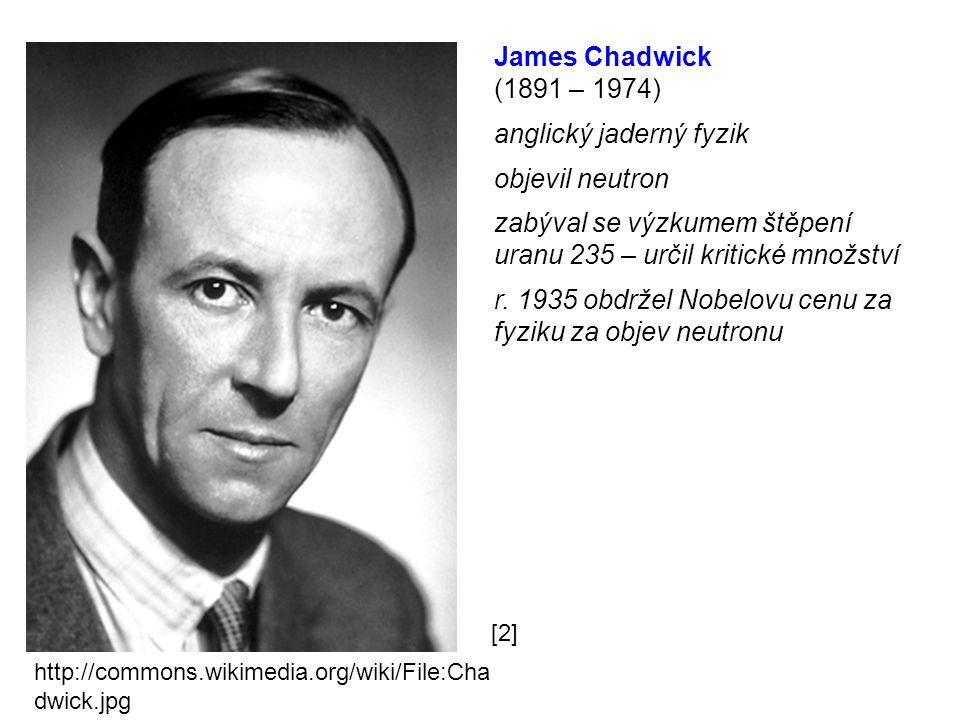 James Chadwick (1891 – 1974) anglický jaderný fyzik objevil neutron zabýval se výzkumem štěpení uranu 235 – určil kritické množství r. 1935 obdržel No