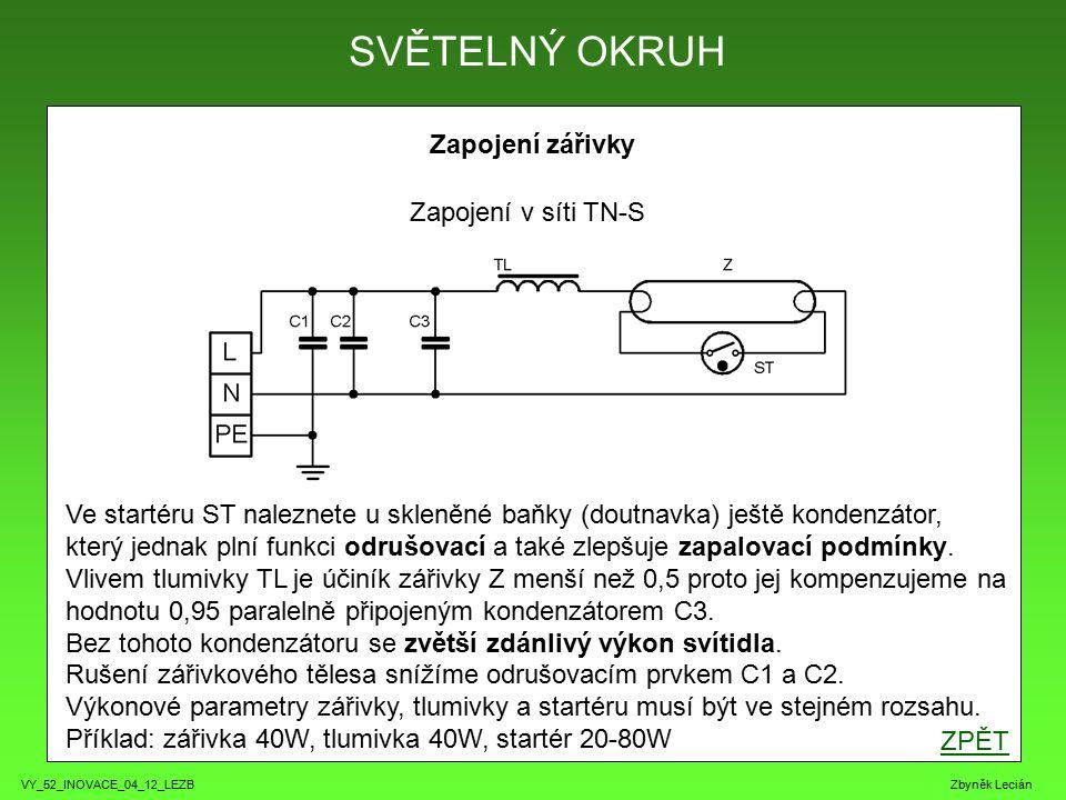 VY_52_INOVACE_04_12_LEZB Zbyněk Lecián Zapojení zářivky SVĚTELNÝ OKRUH Zapojení v síti TN-S Ve startéru ST naleznete u skleněné baňky (doutnavka) ještě kondenzátor, který jednak plní funkci odrušovací a také zlepšuje zapalovací podmínky.