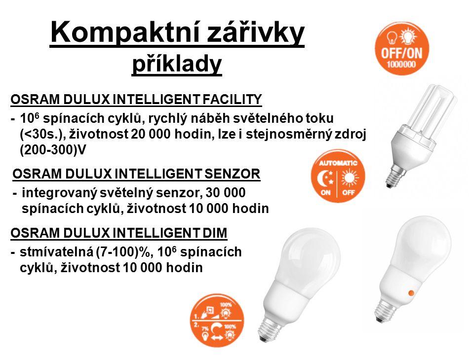 Kompaktní zářivky příklady OSRAM DULUX INTELLIGENT FACILITY -10 6 spínacích cyklů, rychlý náběh světelného toku (<30s.), životnost 20 000 hodin, lze i stejnosměrný zdroj (200-300)V OSRAM DULUX INTELLIGENT SENZOR -integrovaný světelný senzor, 30 000 spínacích cyklů, životnost 10 000 hodin OSRAM DULUX INTELLIGENT DIM -stmívatelná (7-100)%, 10 6 spínacích cyklů, životnost 10 000 hodin