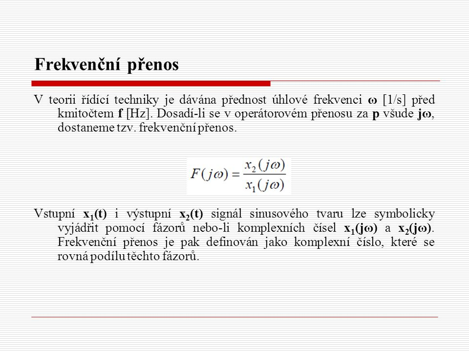 Frekvenční přenos V teorii řídící techniky je dávána přednost úhlové frekvenci ω [1/s] před kmitočtem f [Hz]. Dosadí-li se v operátorovém přenosu za p