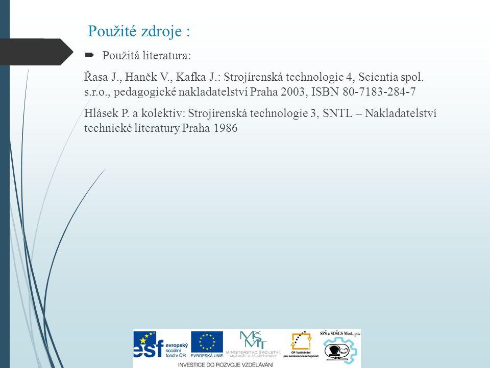 Použité zdroje :  Použitá literatura: Řasa J., Haněk V., Kafka J.: Strojírenská technologie 4, Scientia spol.