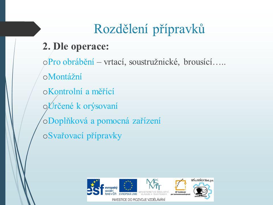 Rozdělení přípravků 2. Dle operace: o Pro obrábění – vrtací, soustružnické, brousící…..