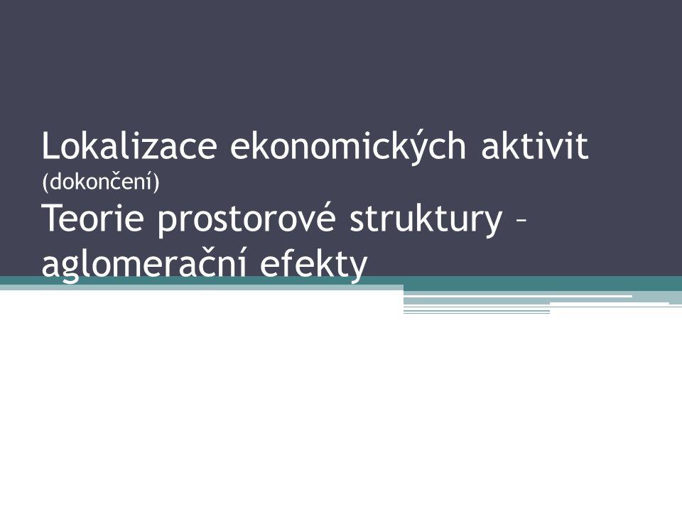Lokalizace ekonomických aktivit (dokončení) Teorie prostorové struktury – aglomerační efekty