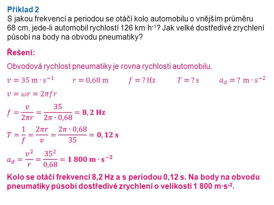 Příklad 2 S jakou frekvencí a periodou se otáčí kolo automobilu o vnějším průměru 68 cm, jede-li automobil rychlostí 126 km·h -1 .