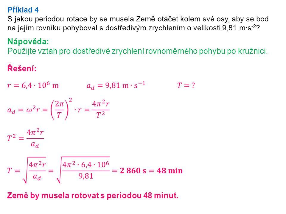 Příklad 4 S jakou periodou rotace by se musela Země otáčet kolem své osy, aby se bod na jejím rovníku pohyboval s dostředivým zrychlením o velikosti 9,81 m·s -2 .