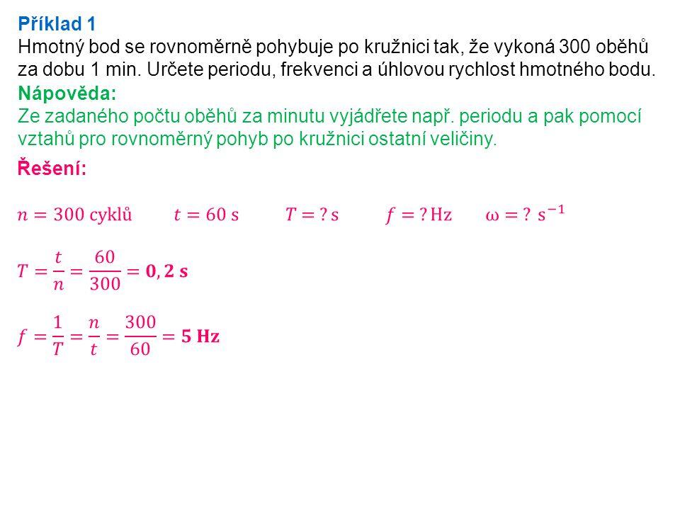 Příklad 1 Hmotný bod se rovnoměrně pohybuje po kružnici tak, že vykoná 300 oběhů za dobu 1 min.