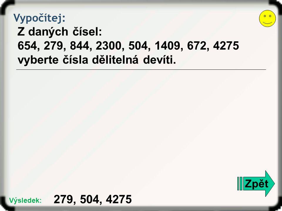 Vypočítej: Z daných čísel: 654, 279, 844, 2300, 504, 1409, 672, 4275 vyberte čísla dělitelná devíti. Zpět 279, 504, 4275 Výsledek: