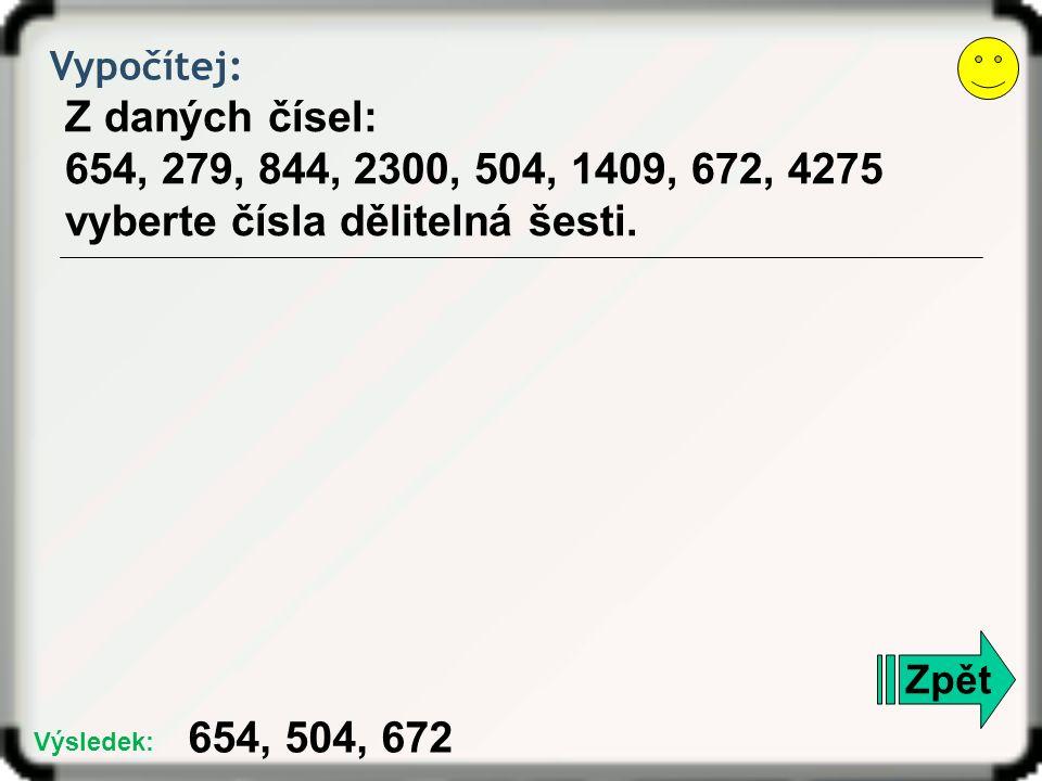 Vypočítej: Z daných čísel: 654, 279, 844, 2300, 504, 1409, 672, 4275 vyberte čísla dělitelná šesti. Zpět 654, 504, 672 Výsledek: