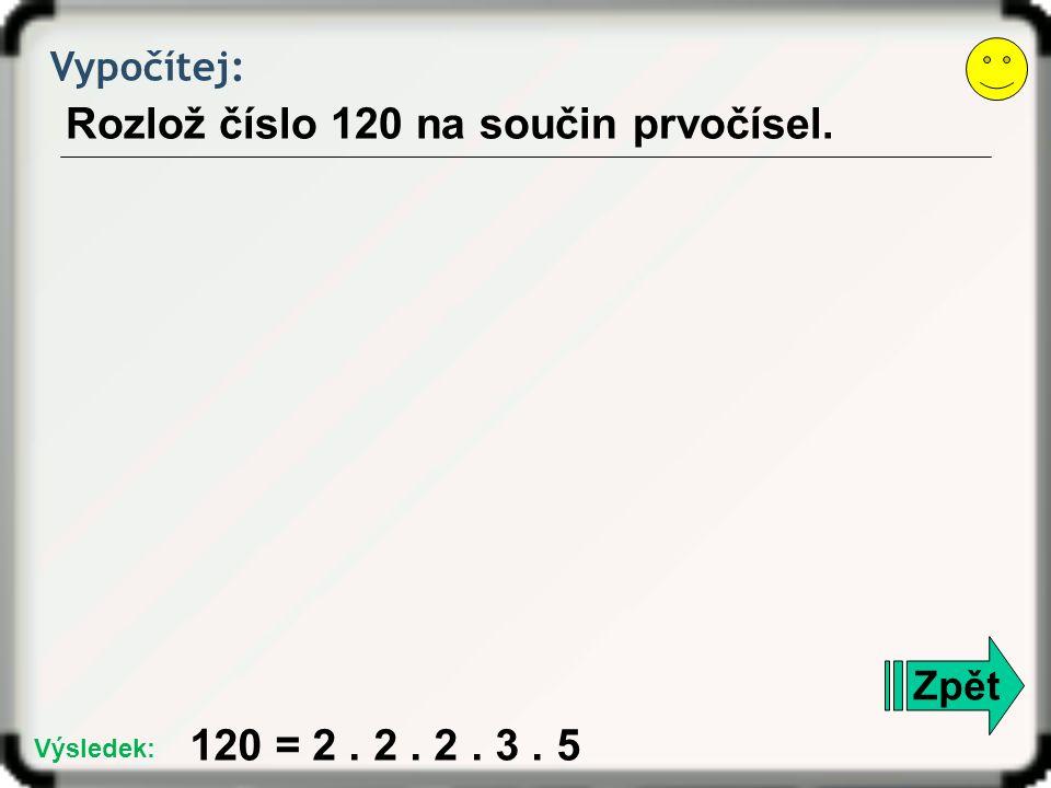 Vypočítej: Rozlož číslo 120 na součin prvočísel. Zpět 120 = 2. 2. 2. 3. 5 Výsledek: