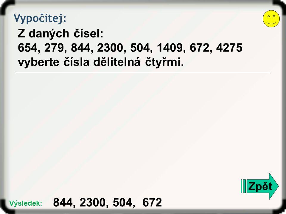 Zpět Vypočítej: Z daných čísel: 654, 279, 844, 2300, 504, 1409, 672, 4275 vyberte čísla dělitelná čtyřmi. 844, 2300, 504, 672 Výsledek: