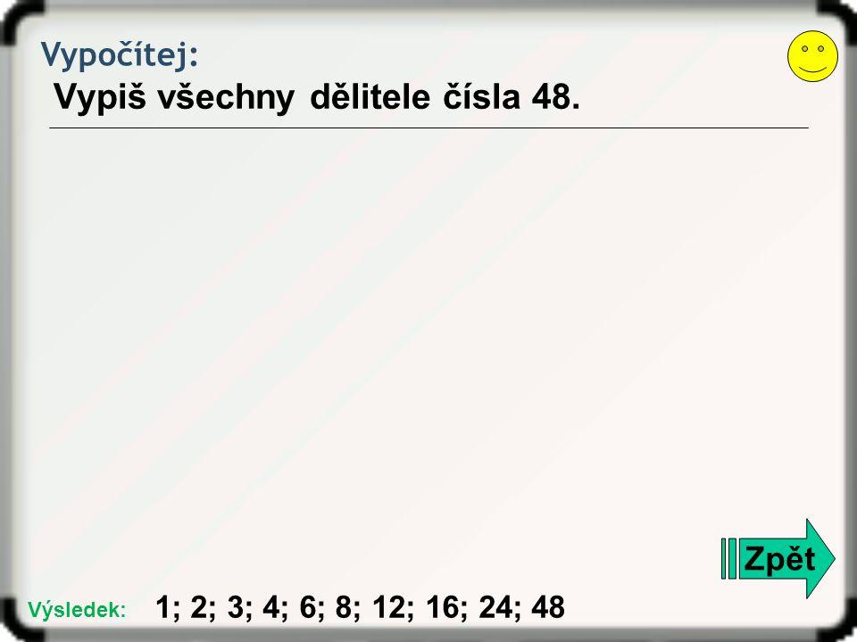 Vypočítej: Vypiš všechny dělitele čísla 48. Zpět 1; 2; 3; 4; 6; 8; 12; 16; 24; 48 Výsledek: