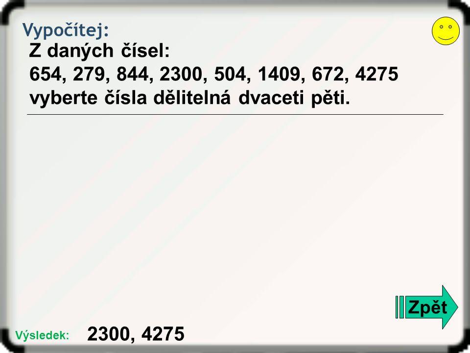 Vypočítej: Z daných čísel: 654, 279, 844, 2300, 504, 1409, 672, 4275 vyberte čísla dělitelná dvaceti pěti. Zpět 2300, 4275 Výsledek: