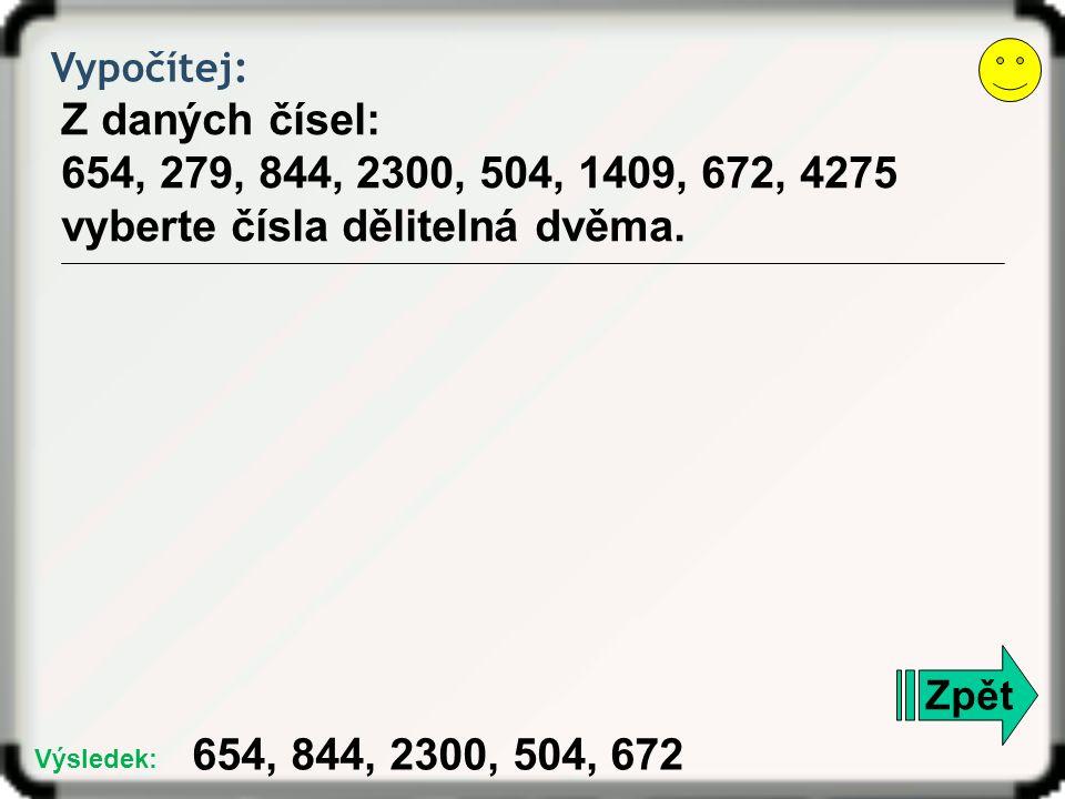 Vypočítej: Z daných čísel: 654, 279, 844, 2300, 504, 1409, 672, 4275 vyberte čísla dělitelná dvěma. Zpět 654, 844, 2300, 504, 672 Výsledek:
